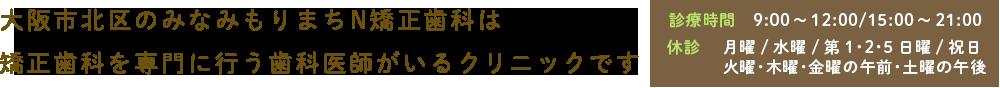 大阪市北区のみなみもりまちN矯正歯科は矯正歯科を専門に行う歯科医師がいるクリニックです 診療時間 9:00~12:00/15:00~21:00 休診  月曜/水曜/第1・2・5日曜/祝日